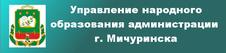 Перейти на сайт Управления народного образования администрации г. Мичуринска